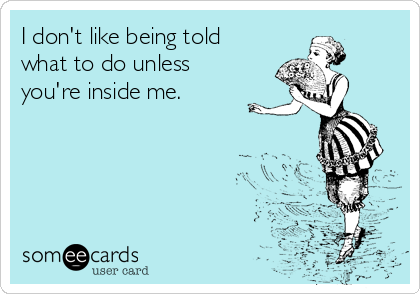 I don't like being told what to do unless you're inside me.