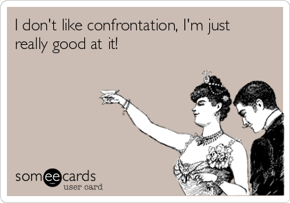 I don't like confrontation, I'm just really good at it!