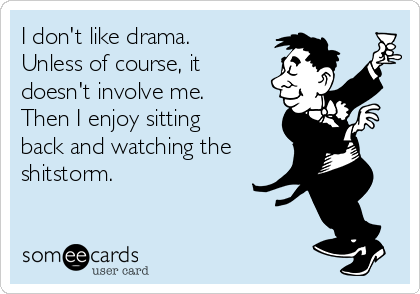 I don't like drama.  Unless of course, it doesn't involve me.  Then I enjoy sitting back and watching the   shitstorm.
