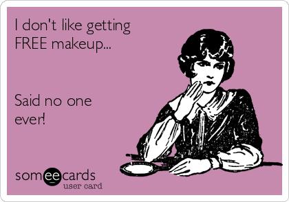 I don't like getting FREE makeup...   Said no one ever!