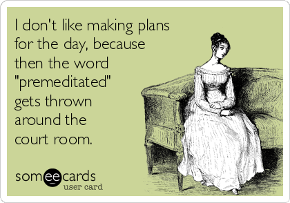 "I don't like making plans for the day, because then the word  ""premeditated""  gets thrown around the court room."