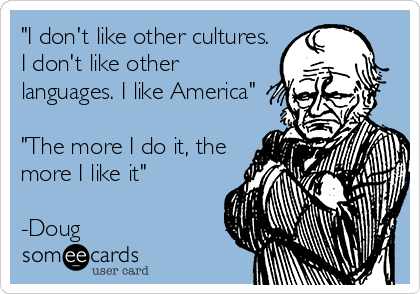 """I don't like other cultures. I don't like other languages. I like America""  ""The more I do it, the more I like it""  -Doug"