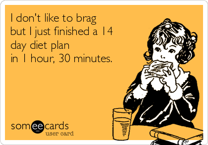 I don't like to brag but I just finished a 14 day diet plan  in 1 hour, 30 minutes.