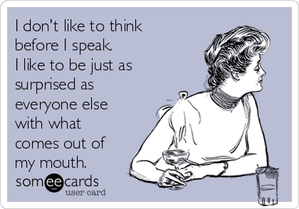 I don't like to think before I speak.  I like to be just as surprised as everyone else with what comes out of my mouth.