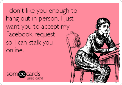 I don't like you enough to hang out in person, I just want you to accept my  Facebook request so I can stalk you online.