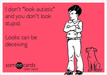 """I don't """"look autistic"""" and you don't look stupid.  Looks can be deceiving"""