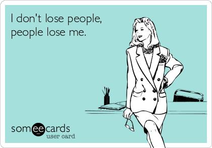 I don't lose people, people lose me.