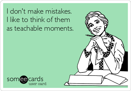 I don't make mistakes. I like to think of them as teachable moments.