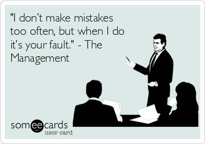 """I don't make mistakes too often, but when I do it's your fault."" - The Management"