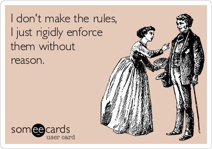 I don't make the rules, I just rigidly enforce them without reason.