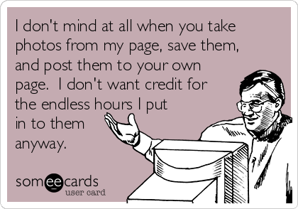 I don't mind at all when you take photos from my page, save them, and post them to your own page.  I don't want credit for the endless hours I put in to them anyway.