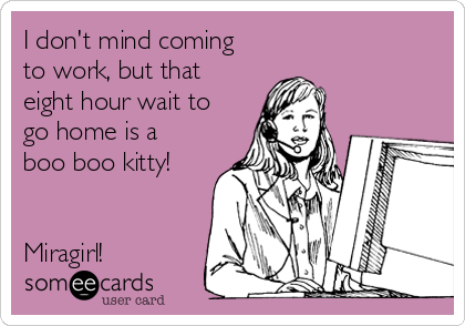 I don't mind coming to work, but that eight hour wait to go home is a boo boo kitty!    Miragirl!