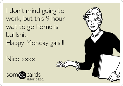 I don't mind going to work, but this 9 hour wait to go home is bulllshit. Happy Monday gals !!  Nico xxxx