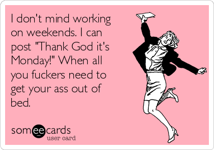 """I don't mind working on weekends. I can post """"Thank God it's Monday!"""" When all you fuckers need to get your ass out of bed."""