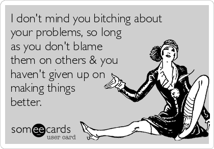 I don't mind you bitching about your problems, so long as you don't blame them on others & you haven't given up on making things better.