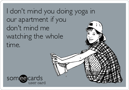 I don't mind you doing yoga in our apartment if you don't mind me watching the whole time.