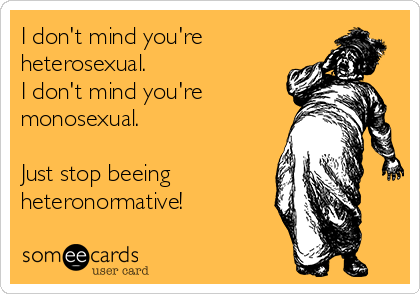 I don't mind you're heterosexual.  I don't mind you're monosexual.  Just stop beeing heteronormative!