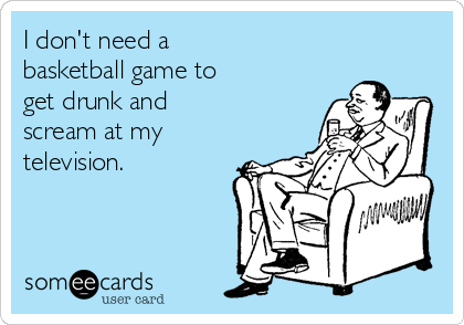 I don't need a basketball game to get drunk and scream at my television.