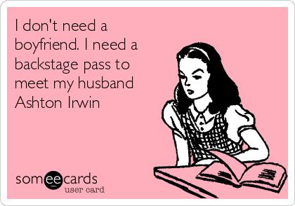 I don't need a boyfriend. I need a  backstage pass to meet my husband Ashton Irwin