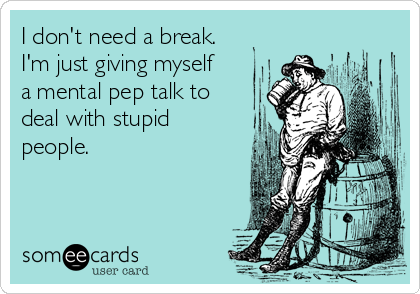 I don't need a break. I'm just giving myself a mental pep talk to deal with stupid people.