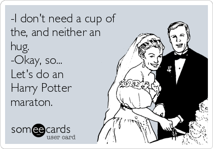 -I don't need a cup of the, and neither an hug. -Okay, so... Let's do an Harry Potter maraton.