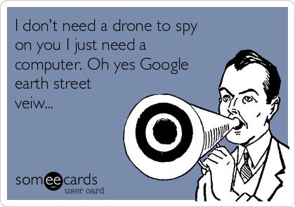 I don't need a drone to spy on you I just need a computer. Oh yes Google earth street veiw...
