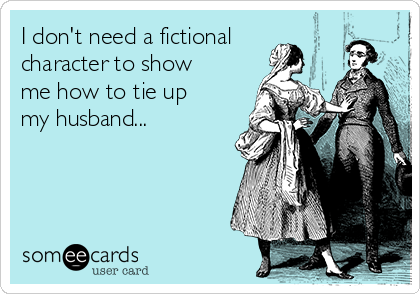 I don't need a fictional character to show me how to tie up my husband...