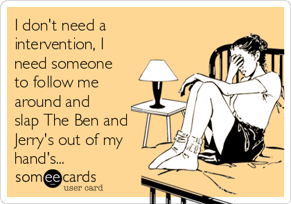 I don't need a intervention, I need someone to follow me around and slap The Ben and Jerry's out of my hand's...