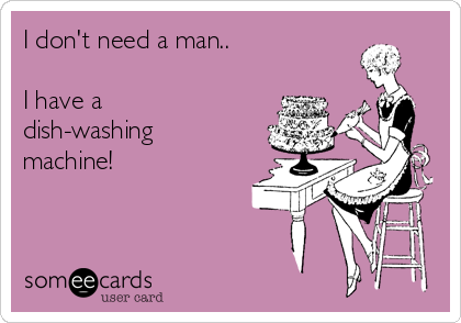 I don't need a man..  I have a dish-washing machine!