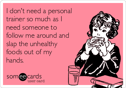 I don't need a personal trainer so much as I need someone to follow me around and slap the unhealthy foods out of my hands.