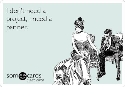 I don't need a project, I need a partner.