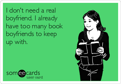 I don't need a real boyfriend. I already have too many book boyfriends to keep up with.