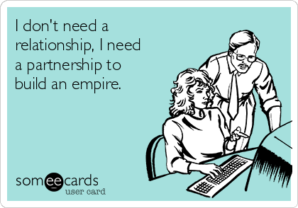 I don't need a relationship, I need a partnership to build an empire.
