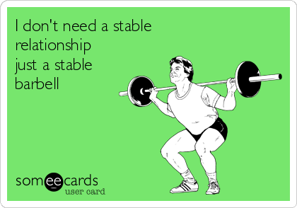 I don't need a stable relationship just a stable barbell