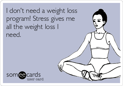 I don't need a weight loss program! Stress gives me all the weight loss I need.
