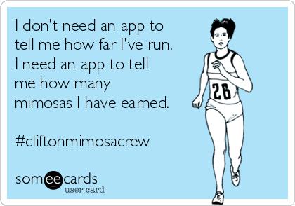 I don't need an app to tell me how far I've run. I need an app to tell me how many mimosas I have earned.  #cliftonmimosacrew