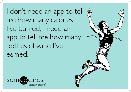 I don't need an app to tell  me how many calories I've burned, I need an app to tell me how many bottles of wine I've earned.