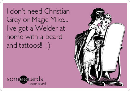 I don't need Christian Grey or Magic Mike... I've got a Welder at home with a beard and tattoos!!  :)