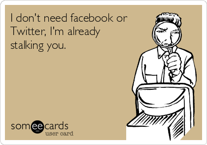 I don't need facebook or  Twitter, I'm already stalking you.