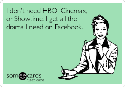I don't need HBO, Cinemax, or Showtime. I get all the drama I need on Facebook.