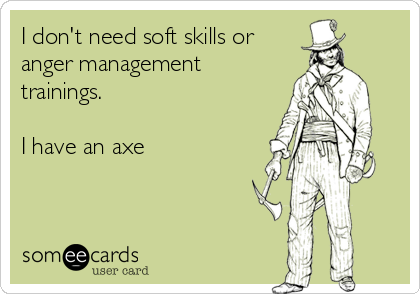 I don't need soft skills or  anger management trainings.  I have an axe