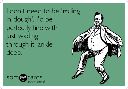 I don't need to be 'rolling in dough'. I'd be perfectly fine with just wading through it, ankle deep.