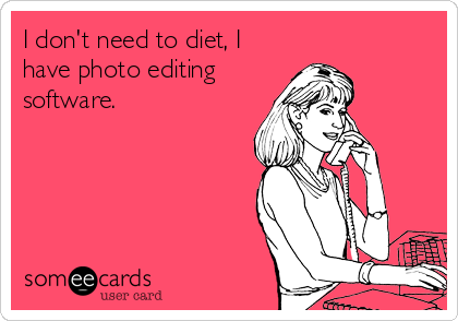 I don't need to diet, I have photo editing  software.