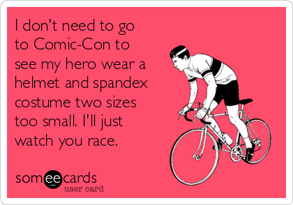 I don't need to go to Comic-Con to see my hero wear a helmet and spandex costume two sizes too small. I'll just watch you race.