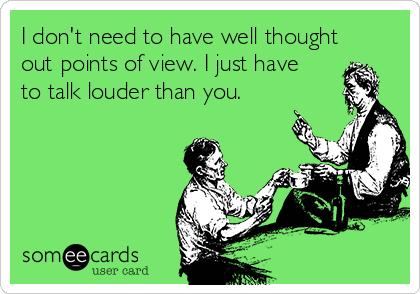 I don't need to have well thought out points of view. I just have to talk louder than you.