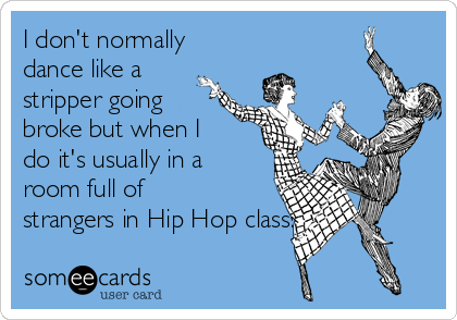 I don't normally dance like a stripper going broke but when I do it's usually in a room full of strangers in Hip Hop class.