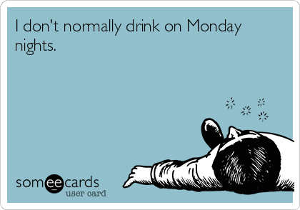 I don't normally drink on Monday nights.