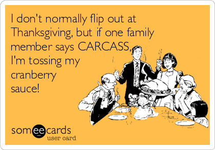 I don't normally flip out at Thanksgiving, but if one family member says CARCASS, I'm tossing my cranberry sauce!