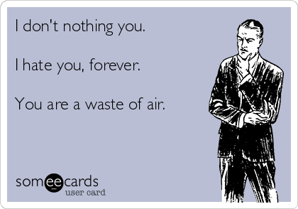 I don't nothing you.  I hate you, forever.  You are a waste of air.