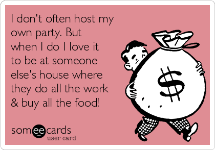 I don't often host my own party. But when I do I love it to be at someone else's house where they do all the work & buy all the food!